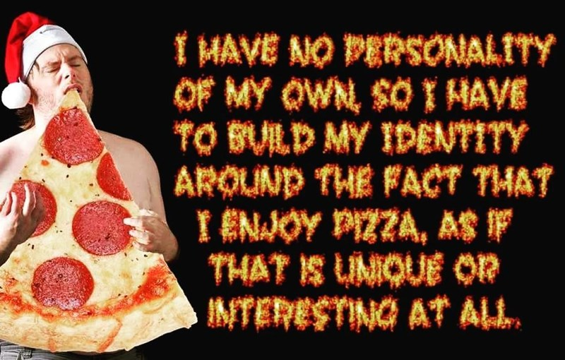 Dank meme about people who build their persona around their love for pizza, as if that is a thing.