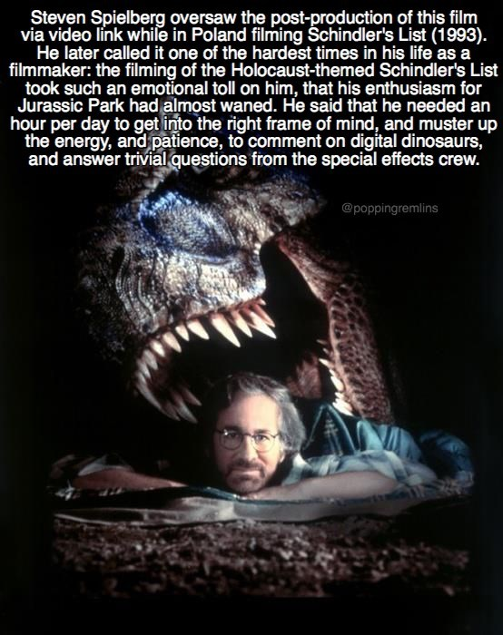 fun fact about how Steven Spielberg made Jurassic Park and Schindler's list at the same time and it was very difficult to transition from genocide to dinosaurs.