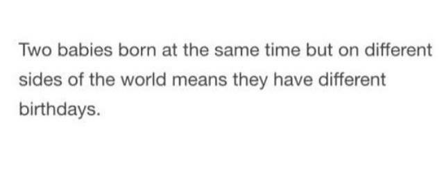 Shower thought about how two babies born at the exact same time but on different sides of the world means they have different birthdays
