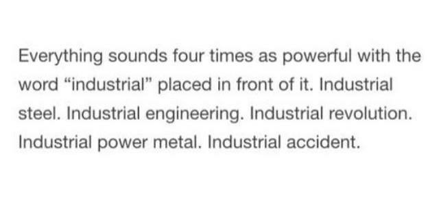 Shower thought about how everything sounds more powerful with the word industrial in front of it.