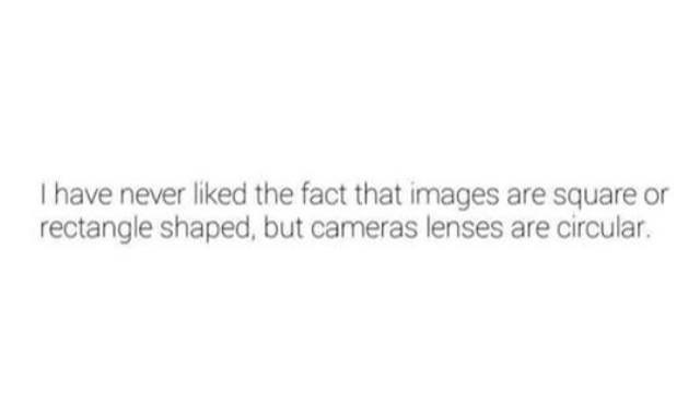 Funny shower thought about how strange it is that cameras have round lenses but pictures are rectangular or square.