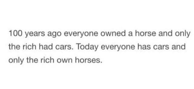 shower thought about 100 years ago everyone had a horse and only the rich had cars, now everyone has a car and only the rich have horses.