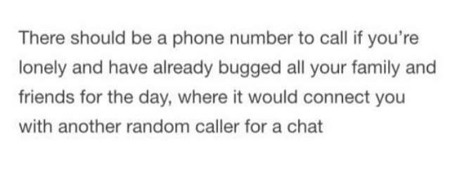 Text - Text - There should be a phone number to call if you're lonely and have already bugged all your family and friends for the day, where it would connect you with another random caller for a chat