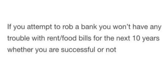 Text - Text - If you attempt to rob a bank you won't have any trouble with rent/food bills for the next 10 years whether you are successful or not