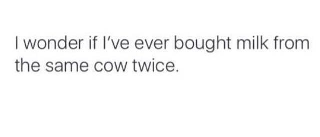Text - I wonder if I've ever bought milk from the same cow twice.