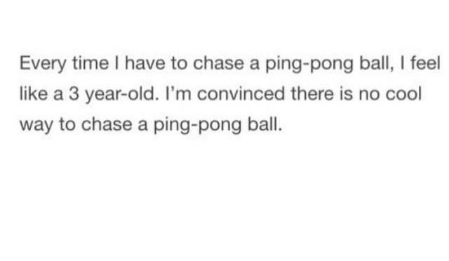 Text - Every time I have to chase a ping-pong ball, I feel like a 3 year-old. I'm convinced there is no cool way to chase a ping-pong ball.