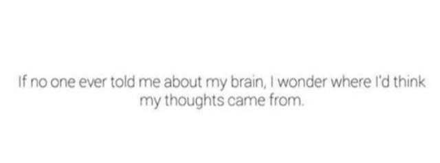 Text - If no one ever told me about my brain, I wonder where l'd think my thoughts came from
