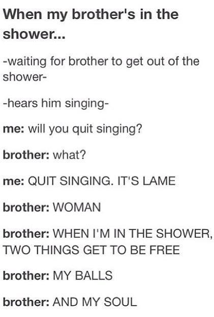 Text - When my brother's in the shower... -waiting for brother to get out of the shower- -hears him singing- me: will you quit singing? brother: what? me: QUIT SINGING. IT'S LAME brother: WOMAN brother: WHEN I'M IN THE SHOWER, TWO THINGS GET TO BE FREE brother: MY BALLS brother: AND MY SOUL