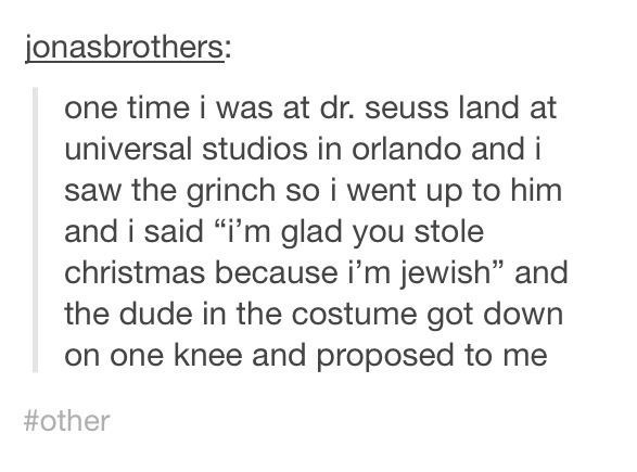 """Text - jonasbrothers: one time i was at dr. seuss land at universal studios in orlando and i saw the grinch so i went up to him and i said """"i'm glad you stole christmas because i'm jewish"""" and the dude in the costume got down on one knee and proposed to me #other"""