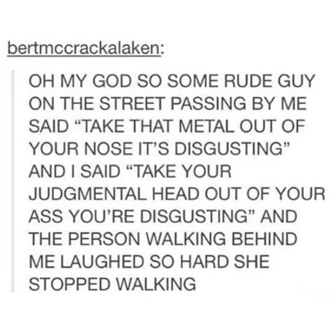 """Text - bertmccrackalaken: OH MY GOD SO SOME RUDE GUY ON THE STREET PASSING BY ME SAID """"TAKE THAT METAL OUT OF YOUR NOSE IT'S DISGUSTING"""" AND I SAID """"TAKE YOUR JUDGMENTAL HEAD OUT OF YOUR ASS YOU'RE DISGUSTING"""" AND THE PERSON WALKING BEHIND ME LAUGHED SO HARD SHE STOPPED WALKING"""
