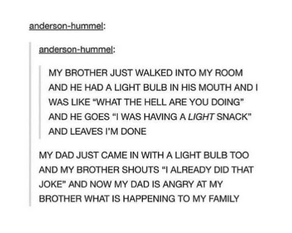 """Text - anderson-hummel: anderson-hummel: MY BROTHER JUST WALKED INTO MY ROOM AND HE HAD A LIGHT BULB IN HIS MOUTH AND I WAS LIKE """"WHAT THE HELL ARE YOU DOING"""" AND HE GOES """"I WAS HAVINGA LIGHT SNACK AND LEAVES I'M DONE MY DAD JUST CAME IN WITH A LIGHT BULB TOO AND MY BROTHER SHOUTS """"I ALREADY DID THAT JOKE"""" AND NOW MY DAD IS ANGRY AT MY BROTHER WHAT IS HAPPENING TO MY FAMILY"""