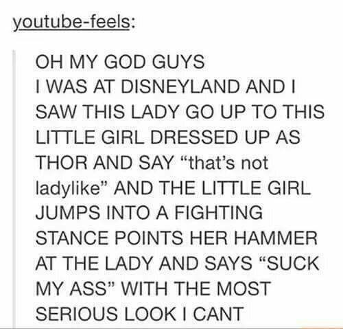 """Text - youtube-feels: OH MY GOD GUYS I WAS AT DISNEYLAND AND I SAW THIS LADY GO UP TO THIS LITTLE GIRL DRESSED UP AS THOR AND SAY """"that's not ladylike"""" AND THE LITTLE GIRL JUMPS INTO A FIGHTING STANCE POINTS HER HAMMER AT THE LADY AND SAYS """"SUCK MY ASS"""" WITH THE MOST SERIOUS LOOK I CANT"""