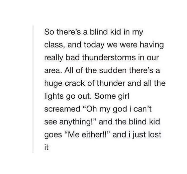 """Text - So there's a blind kid in my class, and today we were having really bad thunderstorms in our area. All of the sudden there's a huge crack of thunder and all the lights go out. Some girl screamed """"Oh my god i can't see anything!"""" and the blind kid goes """"Me either!!"""" and i just lost it"""