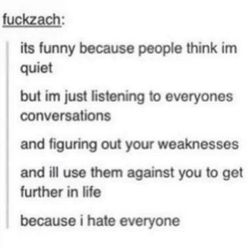 Text - fuckzach: its funny because people think im quiet but im just listening to everyones conversations and figuring out your weaknesses and ill use them against you to get further in life because i hate everyone