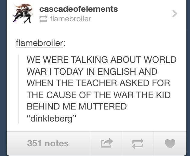 """Text - cascadeofelements flamebroiler flamebroiler: WE WERE TALKING ABOUT WORLD WAR I TODAY IN ENGLISH AND WHEN THE TEACHER ASKED FOR THE CAUSE OF THE WAR THE KID BEHIND ME MUTTERED """"dinkleberg"""" 351 notes"""