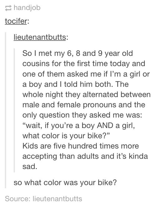 """Text - handjob tocifer: lieutenantbutts: So I met my 6, 8 and 9 year old cousins for the first time today and one of them asked me if I'm a girl or a boy and I told him both. The whole night they alternated between male and female pronouns and the only question they asked me was: """"wait, if you're a boy AND a girl, what color is your bike?"""" Kids are five hundred times more accepting than adults and it's kinda sad. so what color was your bike? Source: lieutenantbutts"""