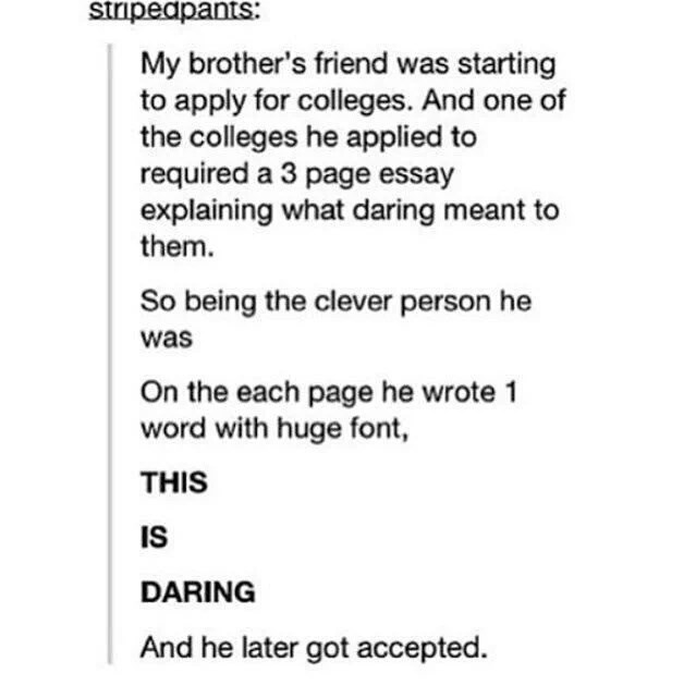 Text - stripedpants: My brother's friend was starting to apply for colleges. And one of the colleges he applied to required a 3 page essay explaining what daring meant them. So being the clever person he was On the each page he wrote 1 word with huge font THIS IS DARING And he later got accepted
