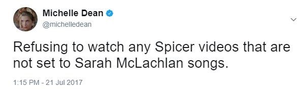 tweet by Michael Dean about refusing to watch any Spicer videos that are not set to Sarah McLaughlin songs.