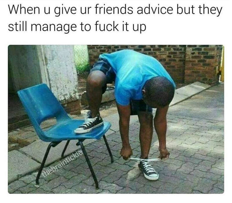 Funny meme about giving your friends advice but they still fuck up, boy tying his shoes wrong with one leg on chair.