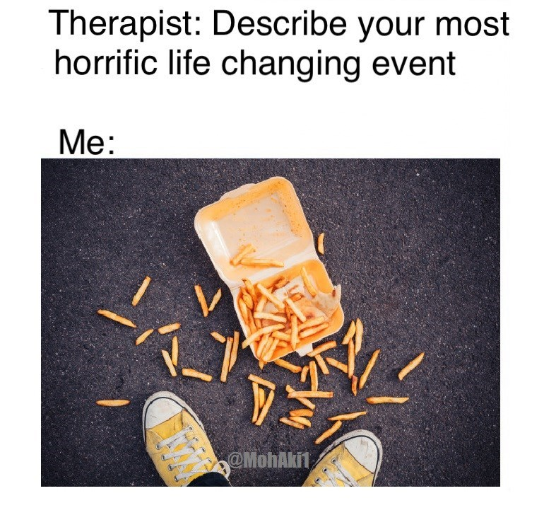 Meme about your most horrific life changing event being that time you dropped your fries