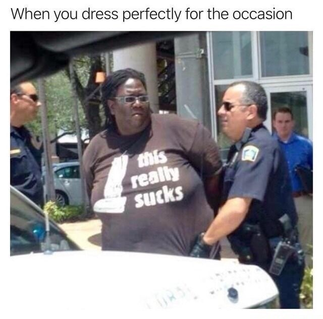 Meme about dressing perfectly for the occasion of large black woman being arrested by white officers in a shirt that reads 'this reality sucks'