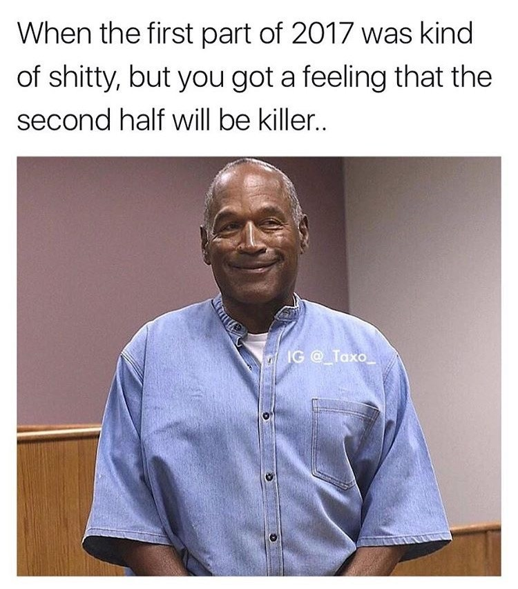 OJ Simpson meme about the first part of 2017 compared to the second half which was a killer.
