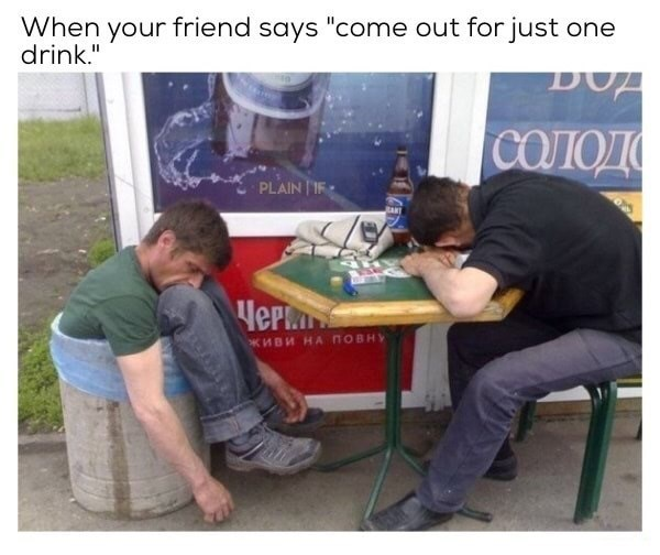 Meme of man passed out in garbage can and his friend on the table and caption about when you come out for just one drink