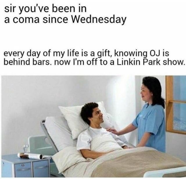 Meme of someone who has been in a coma since wednesday, says he has ne appreciation for life, knowing OJ is behind bars and ready to go to a Linkin Park show.