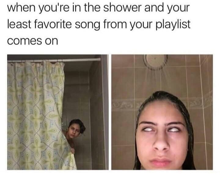 Face - when you're in the shower and your least favorite song from your playlist comes on