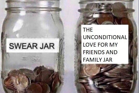 Meme of swear jar that is almost empty and a jar overflowing with coins labeled as The Unconditional Love For My Friends and Family Jar