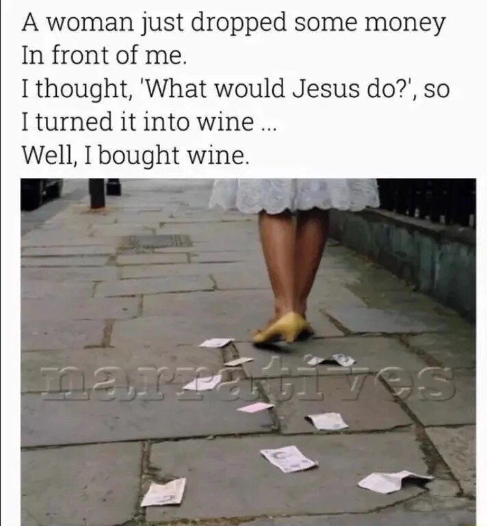 Meme about how someone saw money fall to they asked what Jesus would do and they bought wine with the money