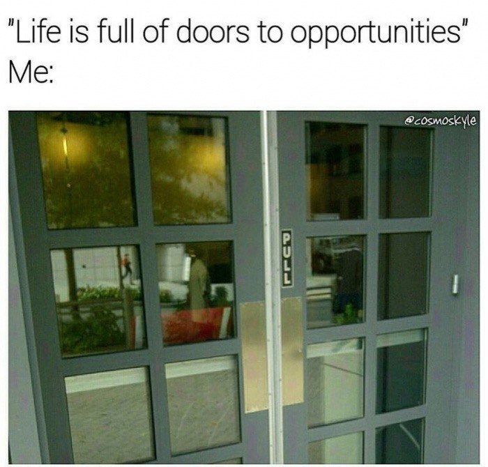 Meme about how life is full of doors to opportunities with a pull sign on an obviously push door