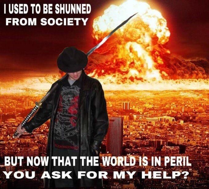 cringeworthy I Studied The Blade meme of I Used To Be Shunned From Society, But not that the world is in peril, you ask for my help
