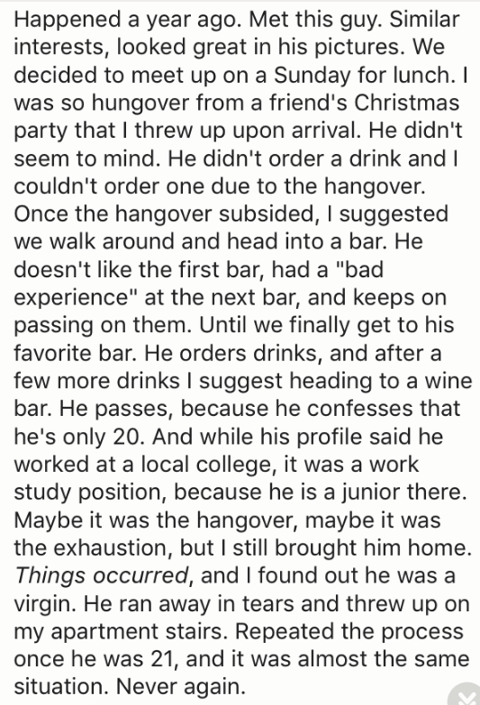 """Text - Happened a year ago. Met this guy. Similar interests, looked great in his pictures. We decided to meet up on a Sunday for lunch. I was so hungover from a friend's Christmas party that I threw up upon arrival. He didn't seem to mind. He didn't order a drink and 