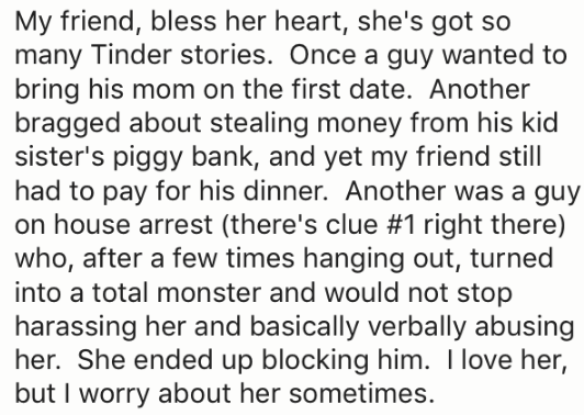 Text - My friend, bless her heart, she's got so many Tinder stories. Once a guy wanted to bring his mom on the first date. Another bragged about stealing money from his kid sister's piggy bank, and yet my friend still had to pay for his dinner. Another was a guy on house arrest (there's clue #1 right there) who, after a few times hanging out, turned into a total monster and would not stop harassing her and basically verbally abusing her. She ended up blocking him. I love her, but I worry about h