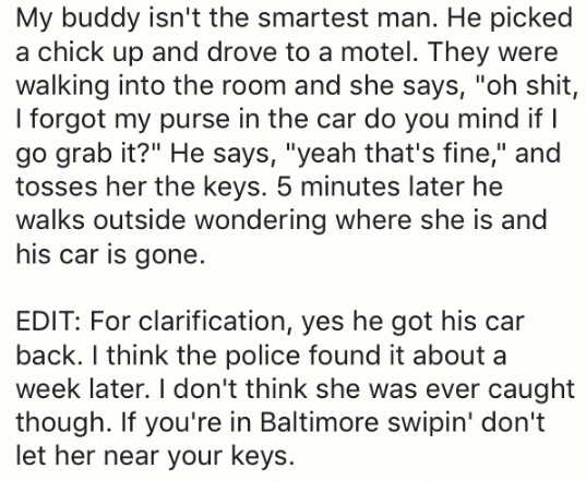 """Text - My buddy isn't the smartest man. He picked a chick up and drove to a motel. They were walking into the room and she says, """"oh shit, I forgot my purse in the car do you mind if I go grab it?"""" He says, """"yeah that's fine,"""" and tosses her the keys. 5 minutes later he walks outside wondering where she is and his car is gone. EDIT: For clarification, yes he got his car back. I think the police found it about a week later. I don't think she was ever caught though. If you're in Baltimore swipin'"""