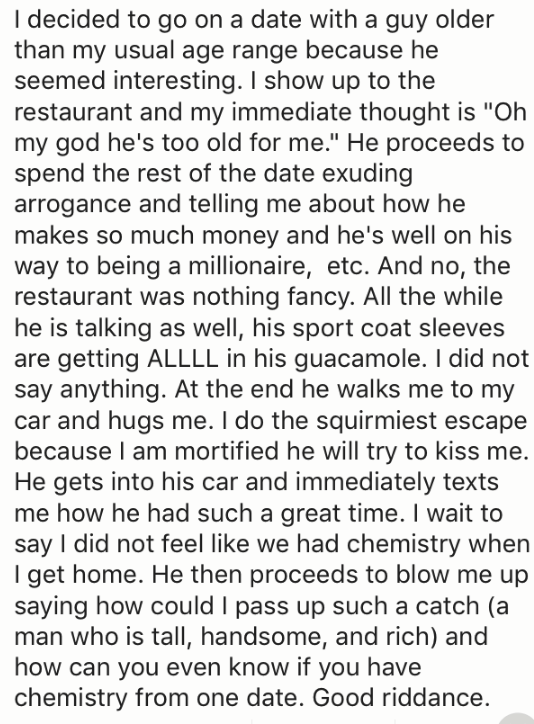 """Text - I decided to go on a date with a guy older than my usual age range because he seemed interesting. I show up to the restaurant and my immediate thought is """"Oh my god he's too old for me."""" He proceeds to spend the rest of the date exuding arrogance and telling me about how he makes so much money and he's well on his way to being a millionaire, etc. And no, the restaurant was nothing fancy. All the while he is talking as well, his sport coat sleeves are getting ALLLL in his guacamole. I did"""