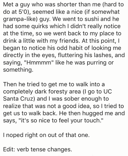 """Text - Met a guy who was shorter than me (hard to do at 5'0), seemed like a nice (if somewhat grampa-like) guy. We went to sushi and he had some quirks which I didn't really notice at the time, so we went back to my place to drink a little with my friends. At this point, I began to notice his odd habit of looking me directly in the eyes, fluttering his lashes, and saying, """"Hmmmm"""" like he was purring or something. Then he tried to get me to walk into a completely dark foresty area (l go to UC San"""