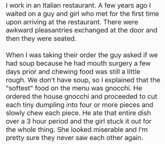 "Text - I work in an Italian restaurant. A few years ago I waited on a guy and girl who met for the first time upon arriving at the restaurant. There were awkward pleasantries exchanged at the door and then they were seated. When I was taking their order the guy asked if we had soup because he had mouth surgery a few days prior and chewing food was still a little rough. We don't have soup, sol explained that the ""softest"" food on the menu was gnocchi. He ordered the house gnocchi and proceeded to"