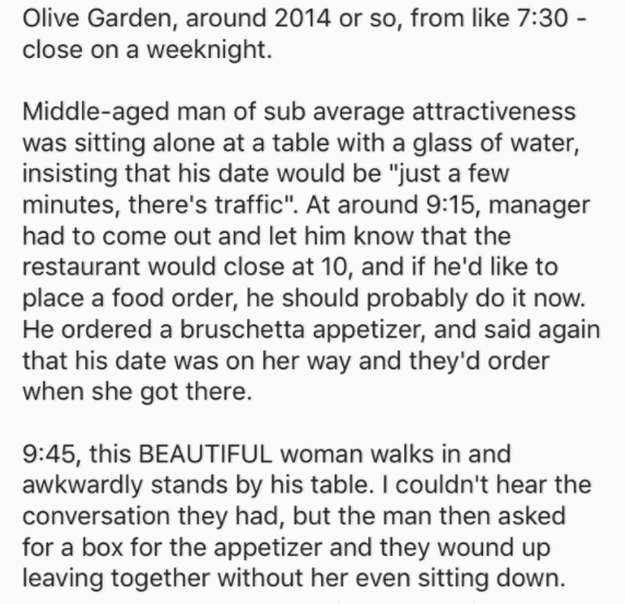 "Text - Olive Garden, around 2014 or so, from like 7:30 - close on a weeknight. Middle-aged man of sub average attractiveness was sitting alone at a table with a glass of water, insisting that his date would be ""just a few minutes, there's traffic"". At around 9:15, manager had to come out and let him know that the restaurant would close at 10, and if he'd like to place a food order, he should probably do it now. He ordered a bruschetta appetizer, and said again that his date was on her way and th"