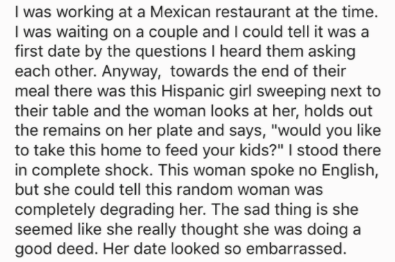 "Text - I was working at a Mexican restaurant at the time. I was waiting on a couple and I could tell it was a first date by the questions I heard them asking each other. Anyway, towards the end of their meal there was this Hispanic girl sweeping next to their table and the woman looks at her, holds out the remains on her plate and says, ""would you like to take this home to feed your kids?"" I stood there in complete shock. This woman spoke no English, but she could tell this random woman was comp"