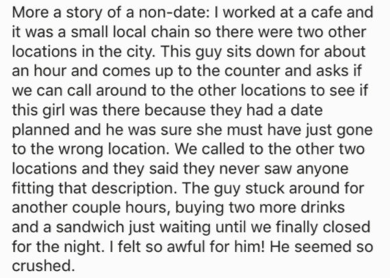 Text - More a story of a non-date: I worked at a cafe and it was a small local chain so there were two other locations in the city. This guy sits down for about an hour and comes up to the counter and asks if we can call around to the other locations to see if this girl was there because they had a date planned and he was sure she must have just gone to the wrong location. We called to the other two locations and they said they never saw anyone fitting that description. The guy stuck around for
