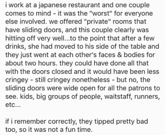 "Text - i work at a japanese restaurant and one couple comes to mind - it was the ""worst"" for everyone else involved. we offered ""private"" rooms that have sliding doors, and this couple clearly was hitting off very well...to the point that after a few drinks, she had moved to his side of the table and they just went at each other's faces & bodies for about two hours. they could have done all that with the doors closed and it would have been less cringey still cringey nonetheless - but no, the sli"