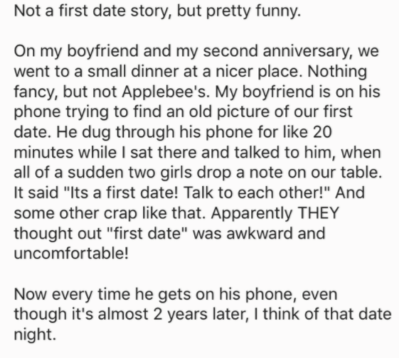 "Text - Not a first date story, but pretty funny. On my boyfriend and my second anniversary, we went to a small dinner at a nicer place. Nothing fancy, but not Applebee's. My boyfriend is on his phone trying to find an old picture of our first date. He dug through his phone for like 20 minutes while l sat there and talked to him, when all of a sudden two girls drop a note on our table It said ""Its a first date! Talk to each other!"" And some other crap like that. Apparently THEY thought out ""first"