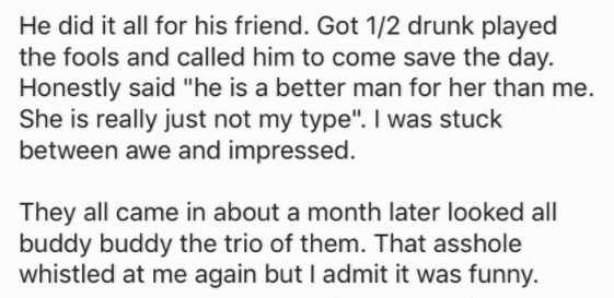 "Text - He did it all for his friend. Got 1/2 drunk played the fools and called him to come save the day Honestly said ""he is a better man for her than me. She is really just not my type"". I was stuck between awe and impressed. They all came in about a month later looked all buddy buddy the trio of them. That asshole whistled at me again but I admit it was funny"