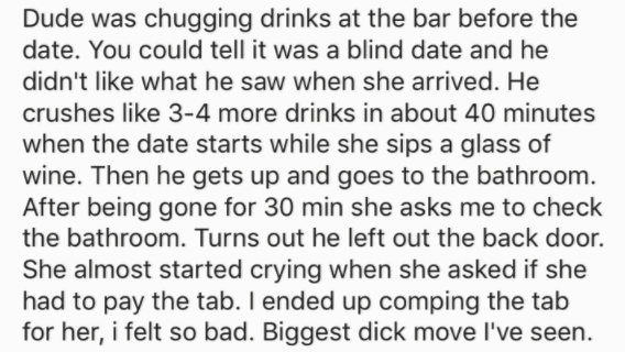 Text - Dude was chugging drinks at the bar before the date. You could tell it was a blind date and he didn't like what he saw when she arrived. He crushes like 3-4 more drinks in about 40 minutes when the date starts while she sips a glass of wine. Then he gets up and goes to the bathroom. After being gone for 30 min she asks me to check the bathroom. Turns out he left out the back door. She almost started crying when she asked if she had to pay the tab. I ended up comping the tab for her, i fel