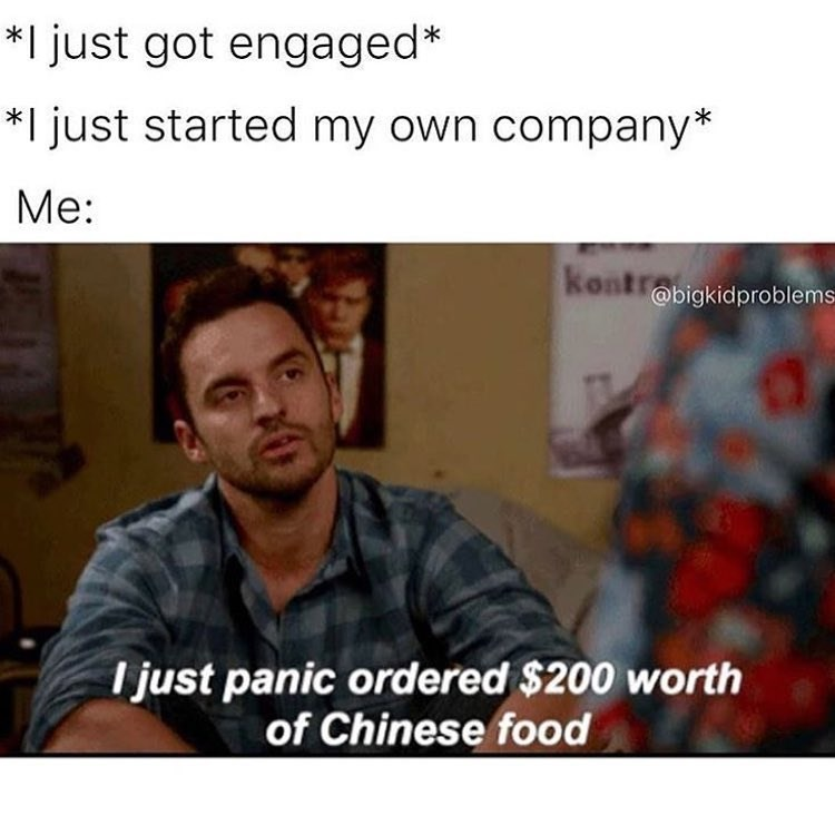 Funny meme about people getting engaged and starting their own businesses when you're doing nothing - ie; panic ordering $200 of chinese food.