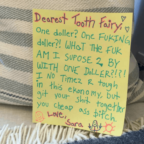 Text - Dearest Tooth Fairy One doller? One FUKING doller?! WHOT THe Fuk AM I SUPOSE 2, BY WITH ONE DOLLER?!?! I NO Timez R tough in this ekonomy, but git your shit togetier you cheap ass Difch. Love Sara Ay