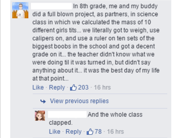 Text - | In 8th grade, me and my buddy did a full blown project, as partners, in science class in which we calculated the mass of 10 different girls tits... we literally got to weigh, use calipers on, and use a ruler on ten sets of the biggest boobs in the school and got a decent grade on it... the teacher didn't know what we were doing til it was turned in, but didn't say anything about it... it was the best day of my life at that point... Like Reply 203 16 hrs View previous replies And the who