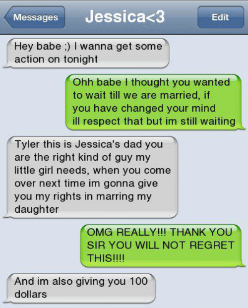 Text - Jessica<3 Messages Edit Hey babe ) I wanna get some action on tonight Ohh babe I thought you wanted to wait till we are married, if you have changed your mind ill respect that but im still waiting Tyler this is Jessica's dad you are the right kind of guy my little girl needs, when you come over next time im gonna give you my rights in marring my daughter OMG REALLY!!! THANK YOU SIR YOU WILL NOT REGRET THIS!!!! And im also giving you 100 dollars